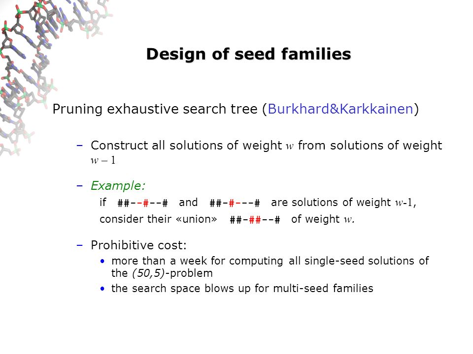 Design of seed families Pruning exhaustive search tree (Burkhard&Karkkainen) –Construct all solutions of weight w from solutions of weight w – 1 –Exam