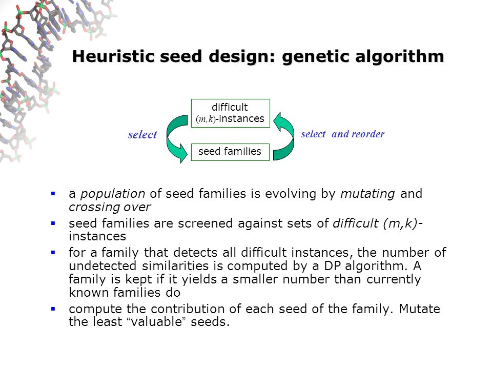 Heuristic seed design: genetic algorithm a population of seed families is evolving by mutating and crossing over seed families are screened against se