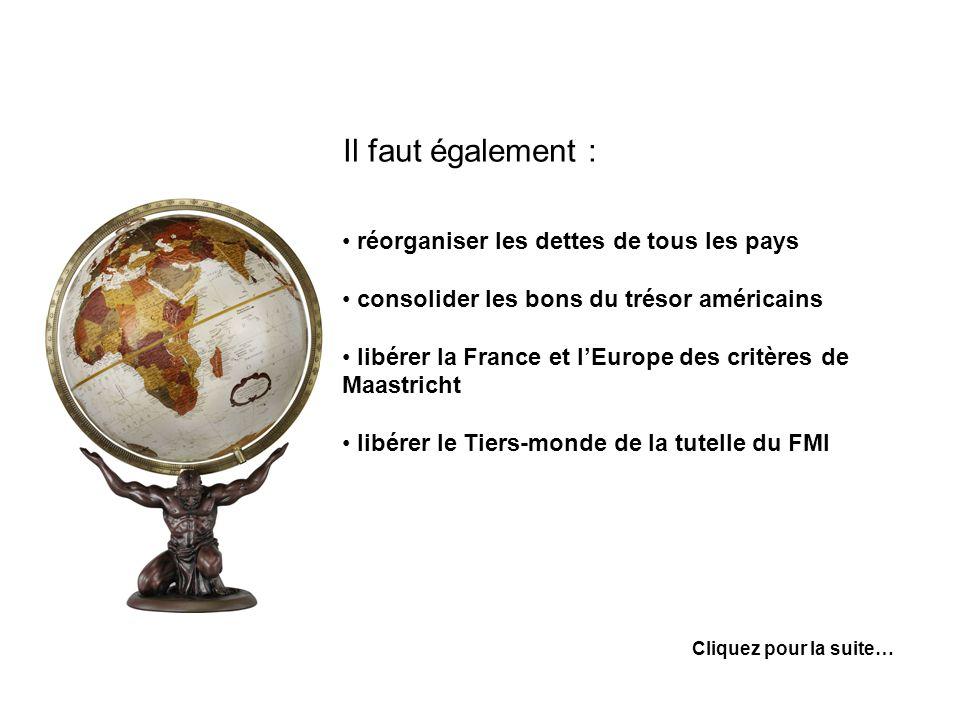 Il faut également : réorganiser les dettes de tous les pays consolider les bons du trésor américains libérer la France et lEurope des critères de Maastricht libérer le Tiers-monde de la tutelle du FMI