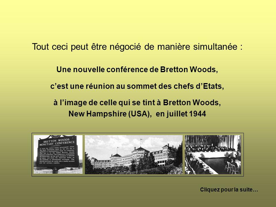 Tout ceci peut être négocié de manière simultanée : Une nouvelle conférence de Bretton Woods, cest une réunion au sommet des chefs dEtats, à limage de celle qui se tint à Bretton Woods, New Hampshire (USA), en juillet 1944 Cliquez pour la suite…