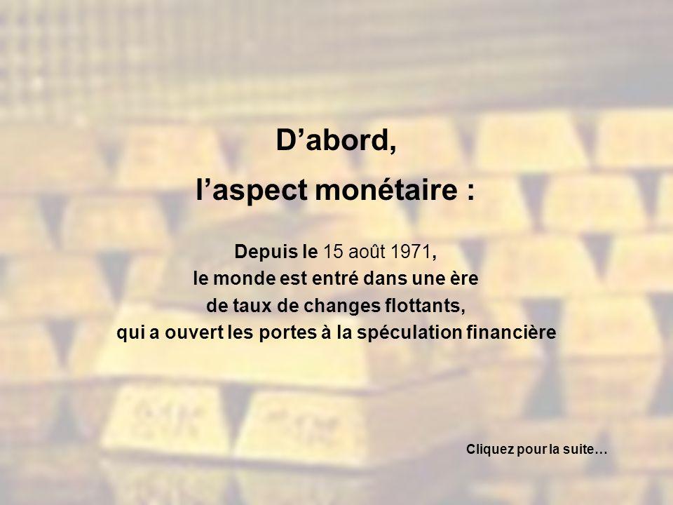 Dabord, laspect monétaire : Depuis le 15 août 1971, le monde est entré dans une ère de taux de changes flottants, qui a ouvert les portes à la spéculation financière Cliquez pour la suite…