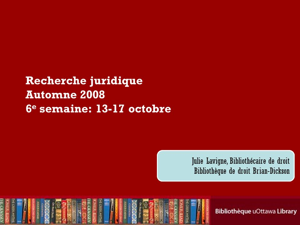 Cecilia Tellis, Law Librarian Brian Dickson Law Library Recherche juridique Automne 2008 6 e semaine: 13-17 octobre Julie Lavigne, Bibliothécaire de droit Bibliothèque de droit Brian-Dickson
