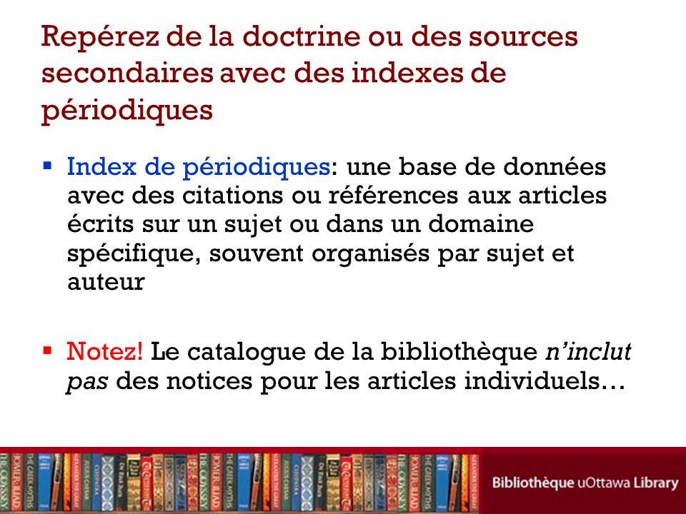 Repérez de la doctrine ou des sources secondaires avec des indexes de périodiques Index de périodiques: une base de données avec des citations ou références aux articles écrits sur un sujet ou dans un domaine spécifique, souvent organisés par sujet et auteur Notez.