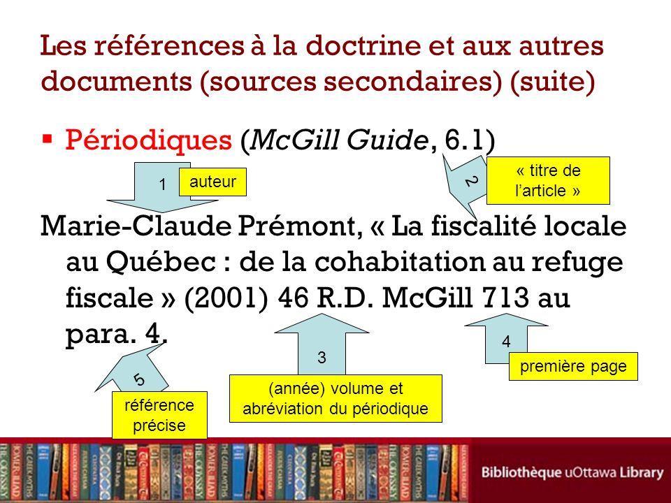 Les références à la doctrine et aux autres documents (sources secondaires) (suite) Périodiques (McGill Guide, 6.1) Marie-Claude Prémont, « La fiscalité locale au Québec : de la cohabitation au refuge fiscale » (2001) 46 R.D.