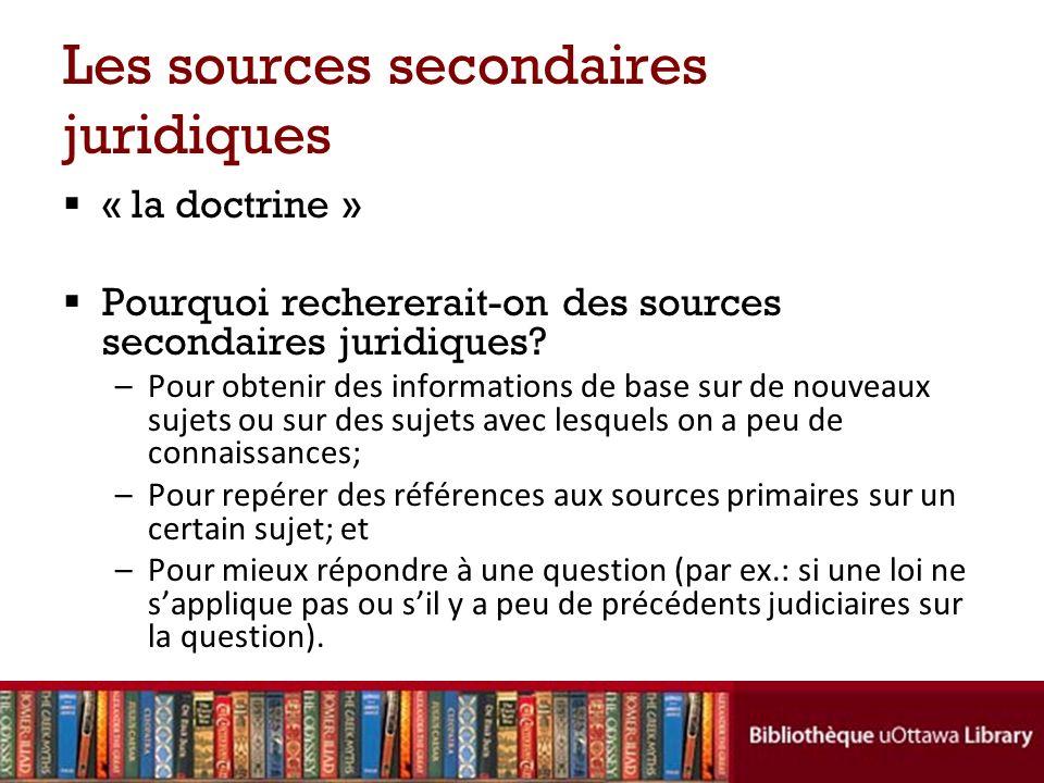 Les sources secondaires juridiques « la doctrine » Pourquoi rechererait-on des sources secondaires juridiques.