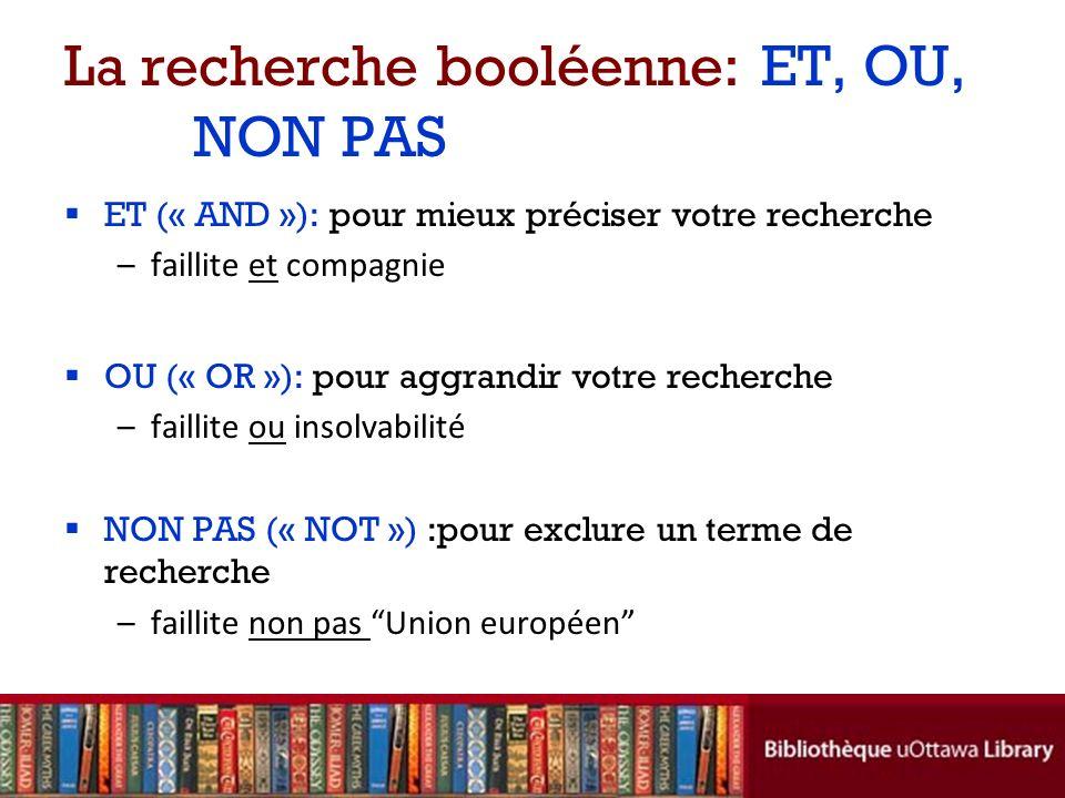La recherche booléenne: ET, OU, NON PAS ET (« AND »): pour mieux préciser votre recherche –faillite et compagnie OU (« OR »): pour aggrandir votre recherche –faillite ou insolvabilité NON PAS (« NOT ») :pour exclure un terme de recherche –faillite non pas Union européen
