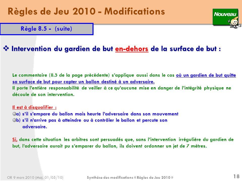 Synthèse des modifications « Règles de Jeu 2010 » 18 Règles de Jeu 2010 - Modifications Règle 8.5 - (suite) où un gardien de but quitte sa surface de but pour capter un ballon destiné à un adversaire.