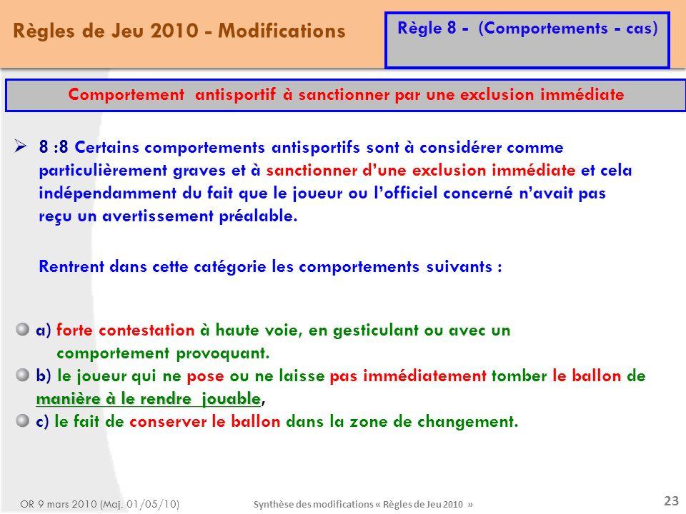 Synthèse des modifications « Règles de Jeu 2010 » 23 Règles de Jeu 2010 - Modifications Règle 8 - (Comportements - cas) OR 9 mars 2010 (Maj.