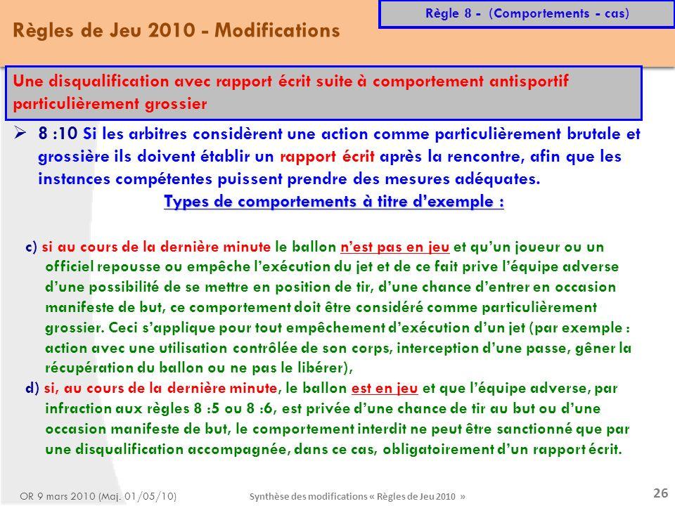 Synthèse des modifications « Règles de Jeu 2010 » 26 Règles de Jeu 2010 - Modifications Règle 8 - (Comportements - cas) OR 9 mars 2010 (Maj.