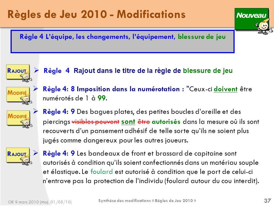 Synthèse des modifications « Règles de Jeu 2010 » 37 Règles de Jeu 2010 - Modifications Règle 4 Rajout dans le titre de la règle de blessure de jeu Règle 4 Léquipe, les changements, léquipement, blessure de jeu Règle 4: 8 Imposition dans la numérotation : Ceux-ci doivent être numérotés de 1 à 99.