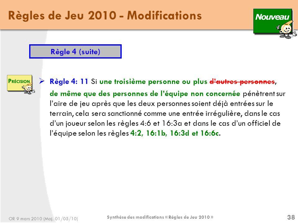 Synthèse des modifications « Règles de Jeu 2010 » 38 Règles de Jeu 2010 - Modifications Règle 4 (suite) Règle 4: 11 Si une troisième personne ou plus dautres personnes, de même que des personnes de léquipe non concernée pénètrent sur laire de jeu après que les deux personnes soient déjà entrées sur le terrain, cela sera sanctionné comme une entrée irrégulière, dans le cas dun joueur selon les règles 4:6 et 16:3a et dans le cas dun officiel de léquipe selon les règles 4:2, 16:1b, 16:3d et 16:6c.