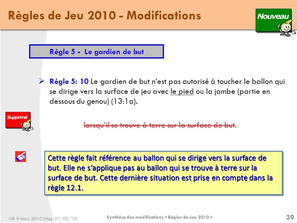 Synthèse des modifications « Règles de Jeu 2010 » 39 Règles de Jeu 2010 - Modifications Règle 5 - Le gardien de but Règle 5: 10 Le gardien de but nest pas autorisé à toucher le ballon qui se dirige vers la surface de jeu avec le pied ou la jambe (partie en dessous du genou) (13:1a).
