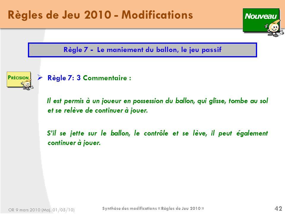 Synthèse des modifications « Règles de Jeu 2010 » 42 Règles de Jeu 2010 - Modifications Règle 7 - Le maniement du ballon, le jeu passif Règle 7: 3 Commentaire : Il est permis à un joueur en possession du ballon, qui glisse, tombe au sol et se relève de continuer à jouer.