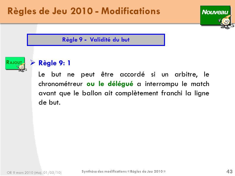 Synthèse des modifications « Règles de Jeu 2010 » 43 Règles de Jeu 2010 - Modifications Règle 9 - Validité du but Règle 9: 1 Le but ne peut être accordé si un arbitre, le chronométreur ou le délégué a interrompu le match avant que le ballon ait complètement franchi la ligne de but.