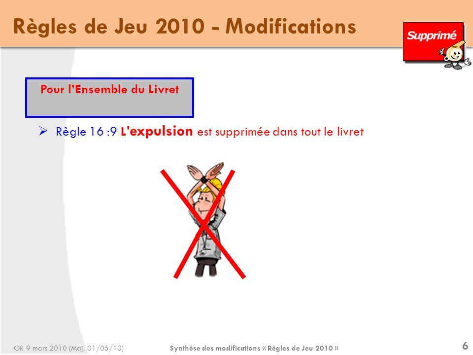 Synthèse des modifications « Règles de Jeu 2010 » 6 Règles de Jeu 2010 - Modifications Règle 16 :9 L expulsion est supprimée dans tout le livret Pour lEnsemble du Livret OR 9 mars 2010 (Maj.