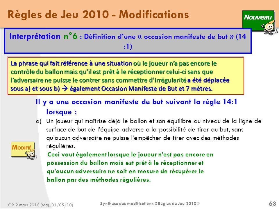Synthèse des modifications « Règles de Jeu 2010 » 63 Règles de Jeu 2010 - Modifications Interprétation n°6 : Définition dune « occasion manifeste de but » (14 :1) Il y a une occasion manifeste de but suivant la règle 14:1 lorsque : a)Un joueur qui maîtrise déjà le ballon et son équilibre au niveau de la ligne de surface de but de léquipe adverse a la possibilité de tirer au but, sans quaucun adversaire ne puisse lempêcher de tirer avec des méthodes régulières.