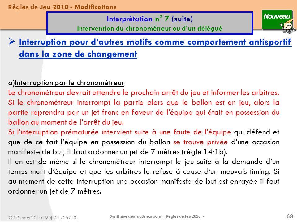Synthèse des modifications « Règles de Jeu 2010 » 68 a)Interruption par le chronométreur Le chronométreur devrait attendre le prochain arrêt du jeu et informer les arbitres.