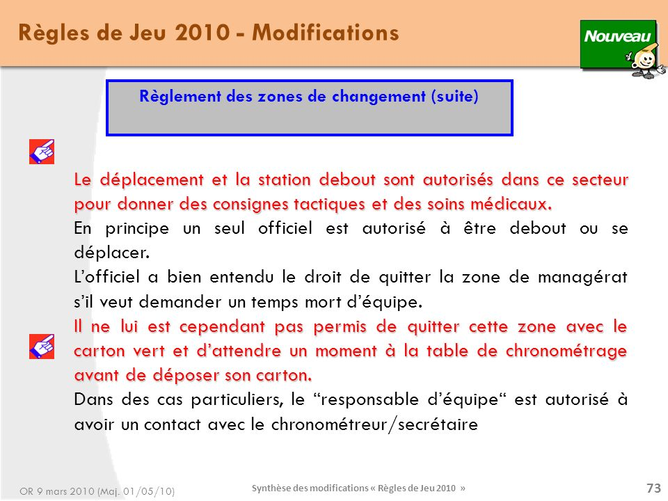 Synthèse des modifications « Règles de Jeu 2010 » 73 Le déplacement et la station debout sont autorisés dans ce secteur pour donner des consignes tactiques et des soins médicaux.