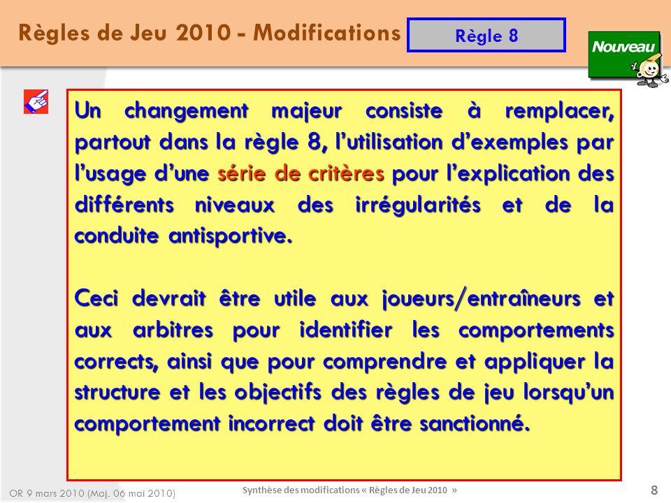 Synthèse des modifications « Règles de Jeu 2010 » 9 La structuration de la règle 8 Règle 8 - Irrégularités et comportements antisportifs Règles de Jeu 2010 - Modifications Règle 8 OR 9 mars 2010 (Maj.