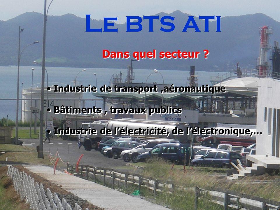 Le BTS ATI Dans quel secteur ? Industrie de transport,aéronautique Bâtiments, travaux publics Industrie de lélectricité, de lélectronique,… Industrie