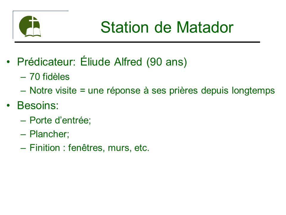 Station de Matador Prédicateur: Éliude Alfred (90 ans) –70 fidèles –Notre visite = une réponse à ses prières depuis longtemps Besoins: –Porte dentrée;
