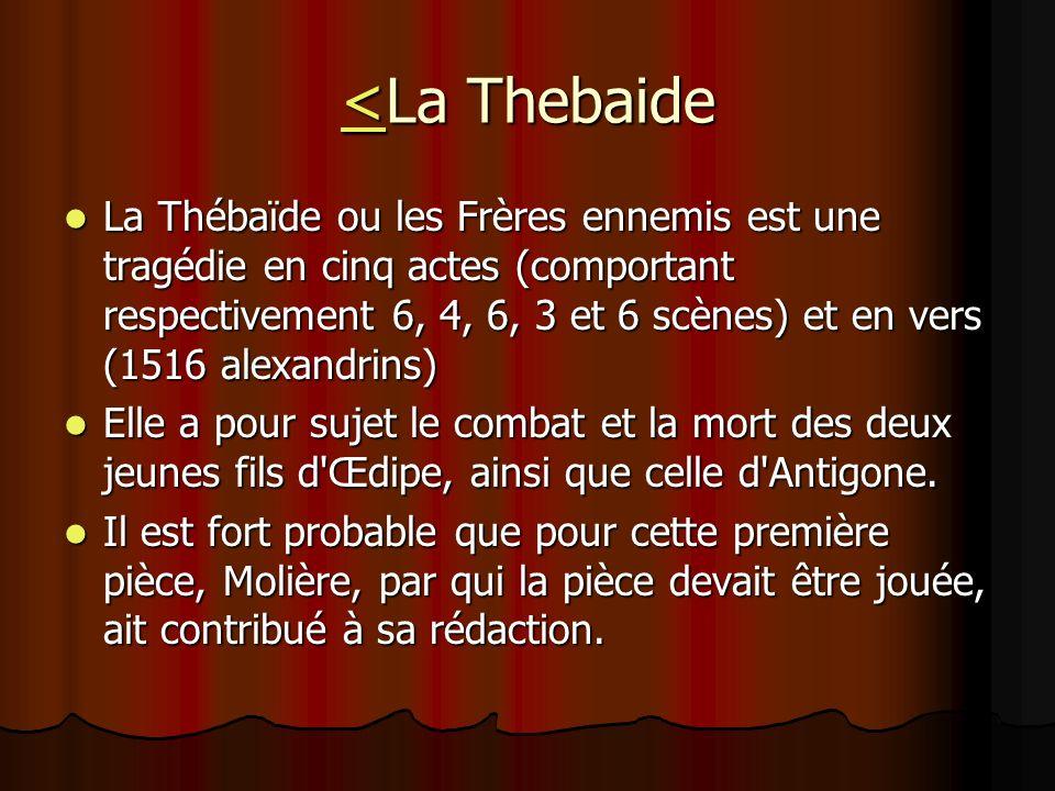 <<La Thebaide < La Thébaïde ou les Frères ennemis est une tragédie en cinq actes (comportant respectivement 6, 4, 6, 3 et 6 scènes) et en vers (1516 a