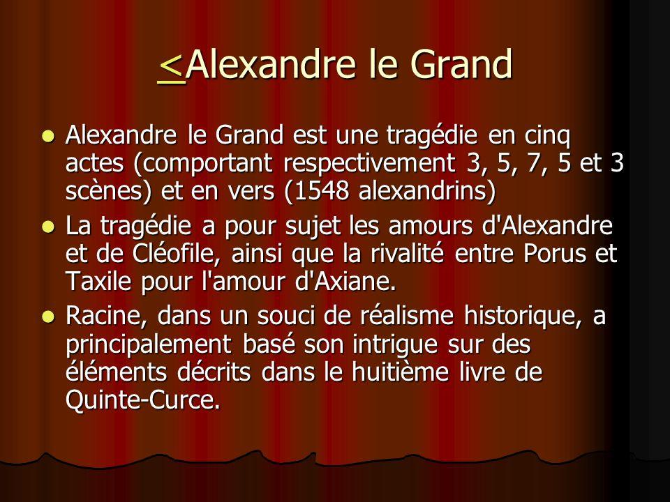 <<Alexandre le Grand < Alexandre le Grand est une tragédie en cinq actes (comportant respectivement 3, 5, 7, 5 et 3 scènes) et en vers (1548 alexandri