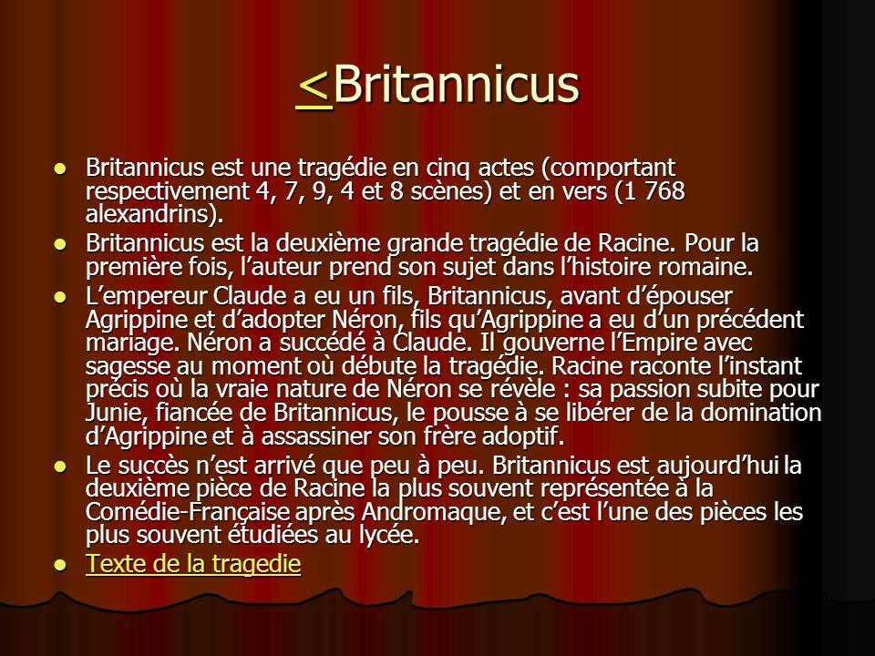 <<Britannicus < Britannicus est une tragédie en cinq actes (comportant respectivement 4, 7, 9, 4 et 8 scènes) et en vers (1 768 alexandrins). Britanni