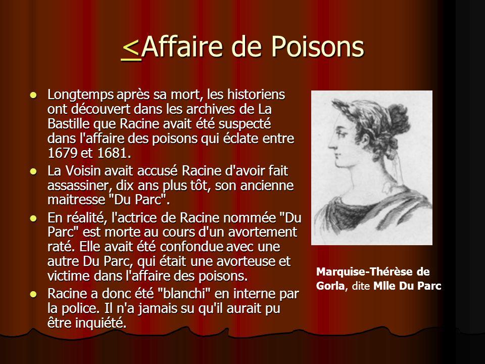 <<Affaire de Poisons < Longtemps après sa mort, les historiens ont découvert dans les archives de La Bastille que Racine avait été suspecté dans l'aff