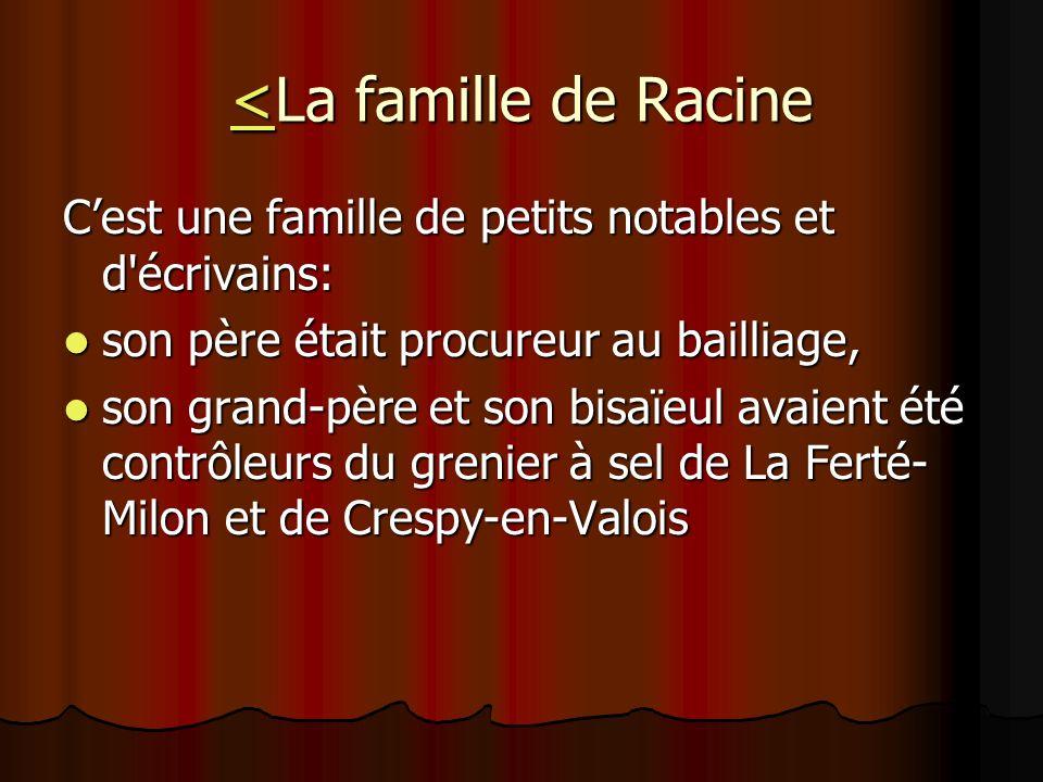 <<La famille de Racine < Cest une famille de petits notables et d'écrivains: son père était procureur au bailliage, son père était procureur au bailli