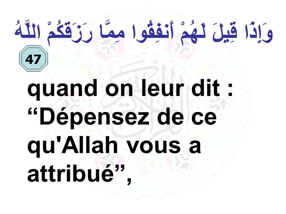 وَإِذَا قِيلَ لَهُمْ أَنفِقُوا مِمَّا رَزَقَكُمْ اللَّهُ quand on leur dit : Dépensez de ce qu'Allah vous a attribué, 47