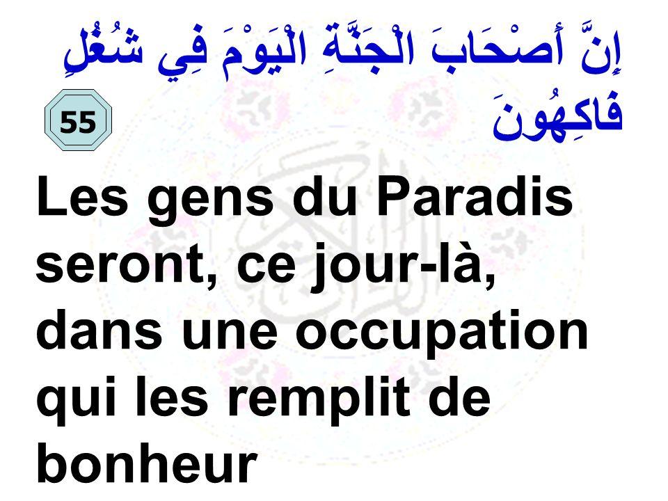 إِنَّ أَصْحَابَ الْجَنَّةِ الْيَوْمَ فِي شُغُلٍ فَاكِهُونَ Les gens du Paradis seront, ce jour-là, dans une occupation qui les remplit de bonheur 55