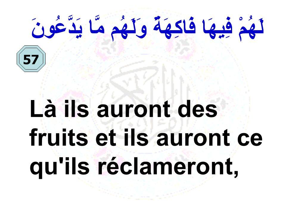 لَهُمْ فِيهَا فَاكِهَةٌ وَلَهُم مَّا يَدَّعُونَ Là ils auront des fruits et ils auront ce qu'ils réclameront, 57