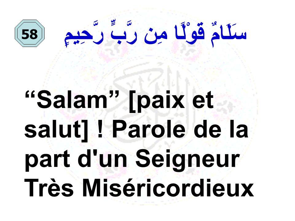 سَلَامٌ قَوْلًا مِن رَّبٍّ رَّحِيمٍ Salam [paix et salut] ! Parole de la part d'un Seigneur Très Miséricordieux 58