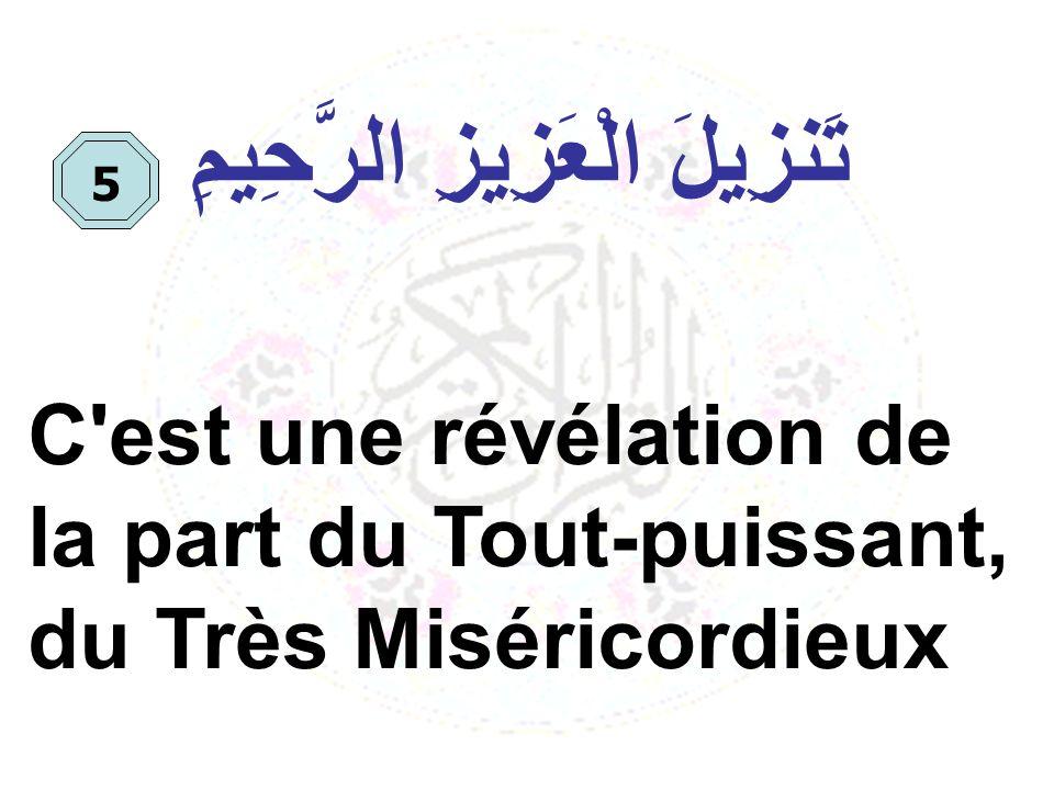 تَنزِيلَ الْعَزِيزِ الرَّحِيمِ C'est une révélation de la part du Tout-puissant, du Très Miséricordieux 5