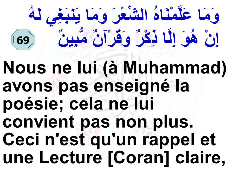 وَمَا عَلَّمْنَاهُ الشِّعْرَ وَمَا يَنبَغِي لَهُ إِنْ هُوَ إِلَّا ذِكْرٌ وَقُرْآنٌ مُّبِينٌ Nous ne lui (à Muhammad) avons pas enseigné la poésie; cel