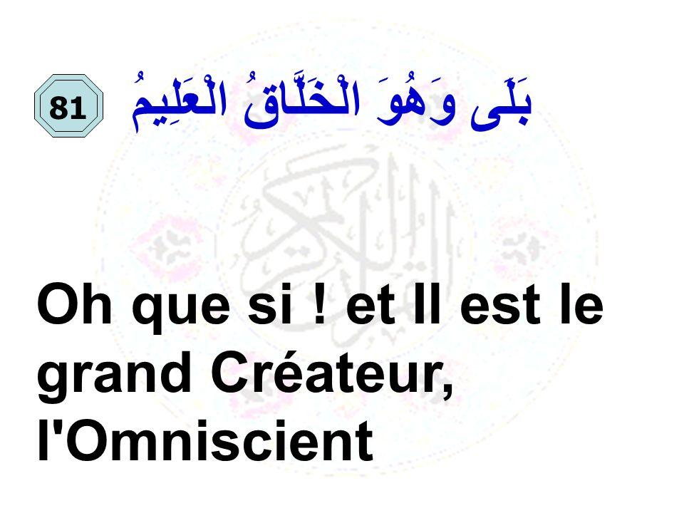 Oh que si ! et Il est le grand Créateur, l'Omniscient بَلَى وَهُوَ الْخَلَّاقُ الْعَلِيمُ 81