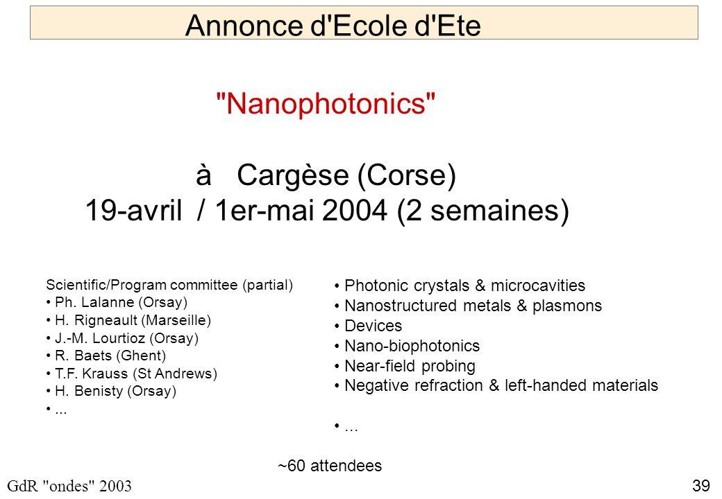 39 GdR ondes 2003 Annonce d Ecole d Ete Nanophotonics à Cargèse (Corse) 19-avril / 1er-mai 2004 (2 semaines) Photonic crystals & microcavities Nanostructured metals & plasmons Devices Nano-biophotonics Near-field probing Negative refraction & left-handed materials...