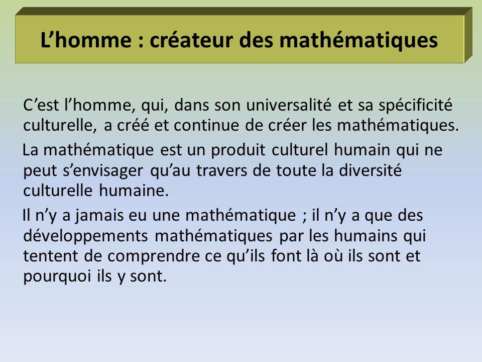 Lhomme : créateur des mathématiques Cest lhomme, qui, dans son universalité et sa spécificité culturelle, a créé et continue de créer les mathématique