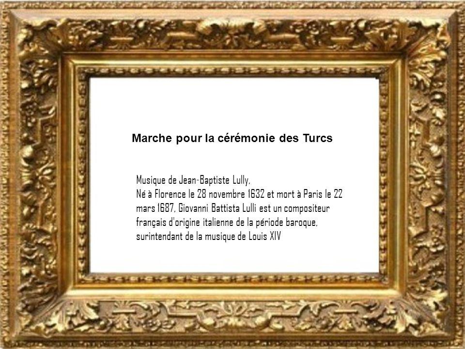 Marche pour la cérémonie des Turcs Musique de Jean-Baptiste Lully, Né à Florence le 28 novembre 1632 et mort à Paris le 22 mars 1687, Giovanni Battista Lulli est un compositeur français d origine italienne de la période baroque, surintendant de la musique de Louis XIV