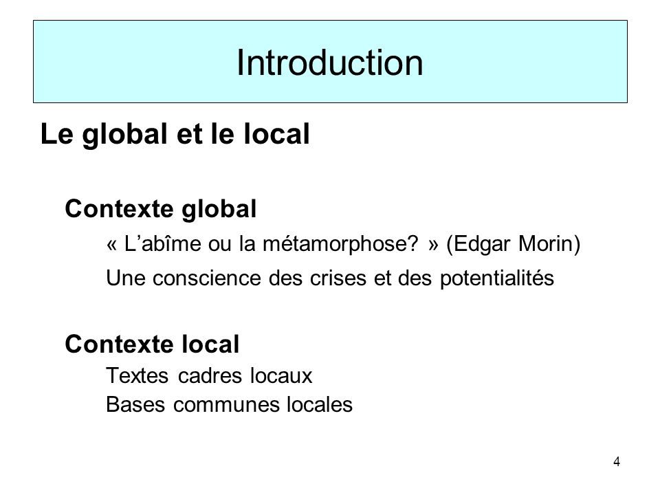 4 Introduction Le global et le local Contexte global « Labîme ou la métamorphose? » (Edgar Morin) Une conscience des crises et des potentialités Conte