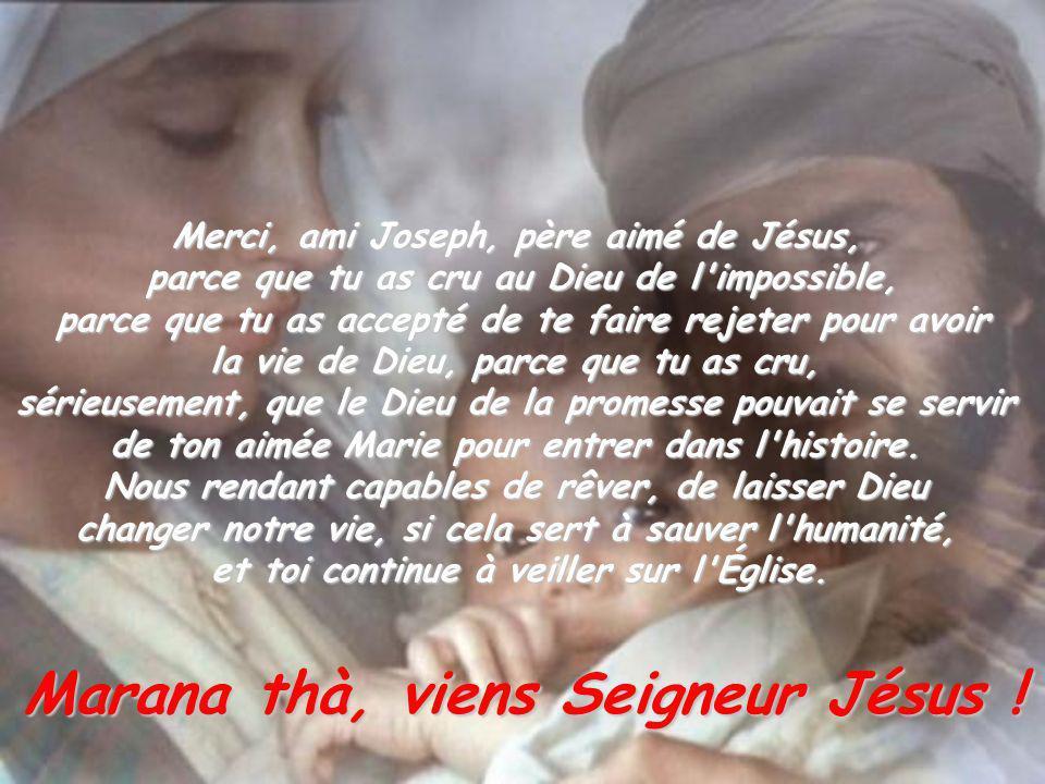 Merci, ami Joseph, père aimé de Jésus, parce que tu as cru au Dieu de l'impossible, parce que tu as accepté de te faire rejeter pour avoir la vie de D