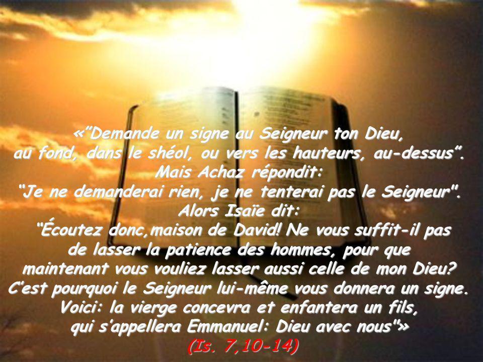 «Demande un signe au Seigneur ton Dieu, au fond, dans le shéol, ou vers les hauteurs, au-dessus. Mais Achaz répondit: Je ne demanderai rien, je ne ten