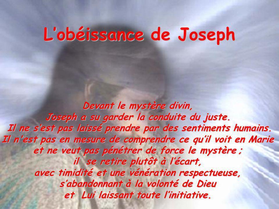 Lobéissance de Joseph Devant le mystère divin, Joseph a su garder la conduite du juste. Il ne sest pas laissé prendre par des sentiments humains. Il n