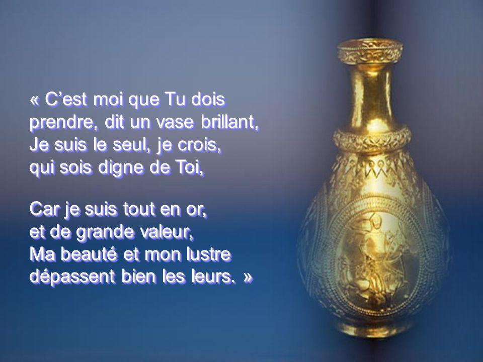 « Cest moi que Tu dois prendre, dit un vase brillant, Je suis le seul, je crois, qui sois digne de Toi, Car je suis tout en or, et de grande valeur, Ma beauté et mon lustre dépassent bien les leurs.