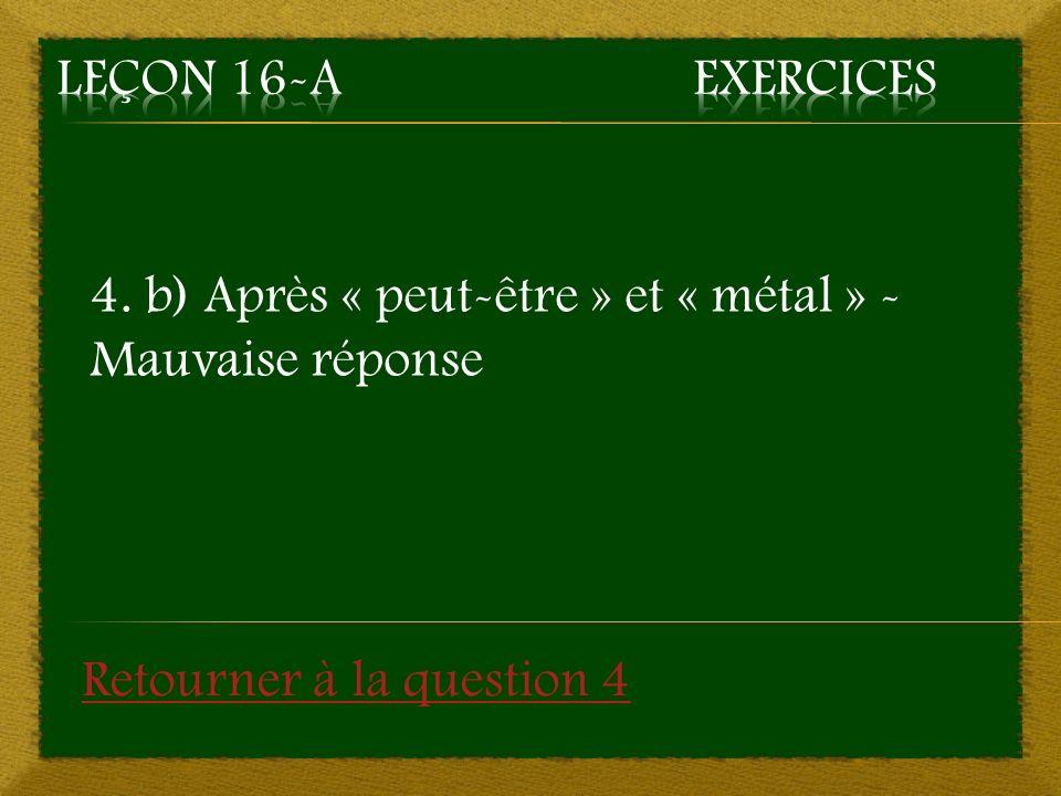 4. b) Après « peut-être » et « métal » - Mauvaise réponse Retourner à la question 4