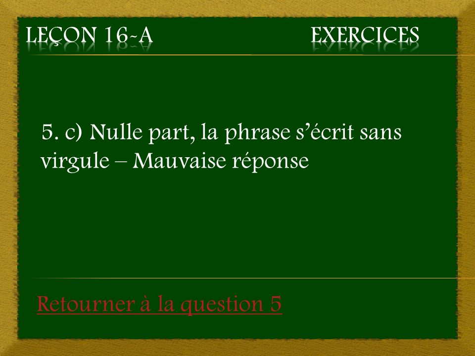 5. c) Nulle part, la phrase sécrit sans virgule – Mauvaise réponse Retourner à la question 5