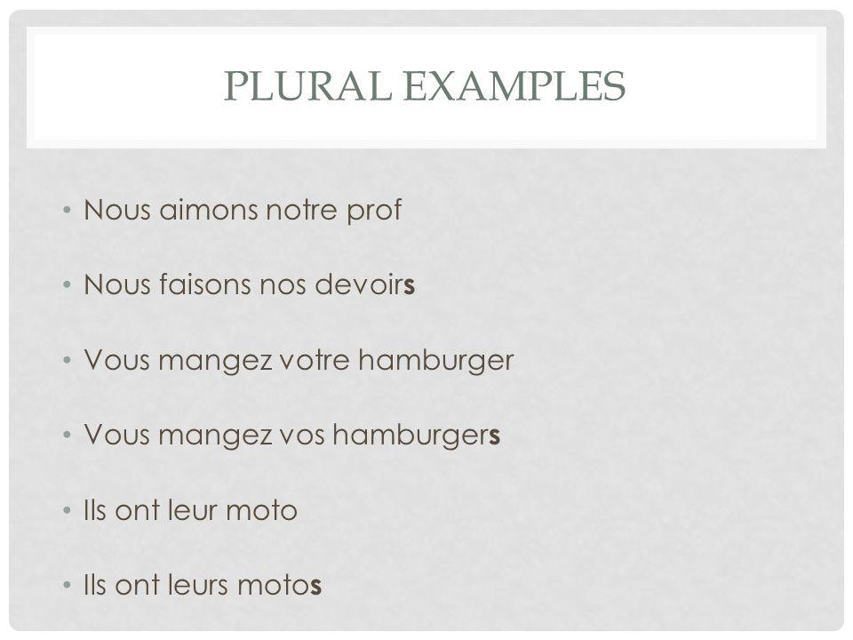 PLURAL EXAMPLES Nous aimons notre prof Nous faisons nos devoir s Vous mangez votre hamburger Vous mangez vos hamburger s Ils ont leur moto Ils ont leu