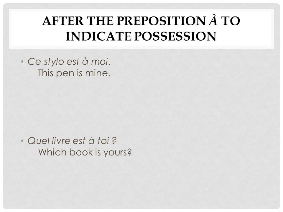 AFTER THE PREPOSITION À TO INDICATE POSSESSION Ce stylo est à moi. This pen is mine. Quel livre est à toi ? Which book is yours?