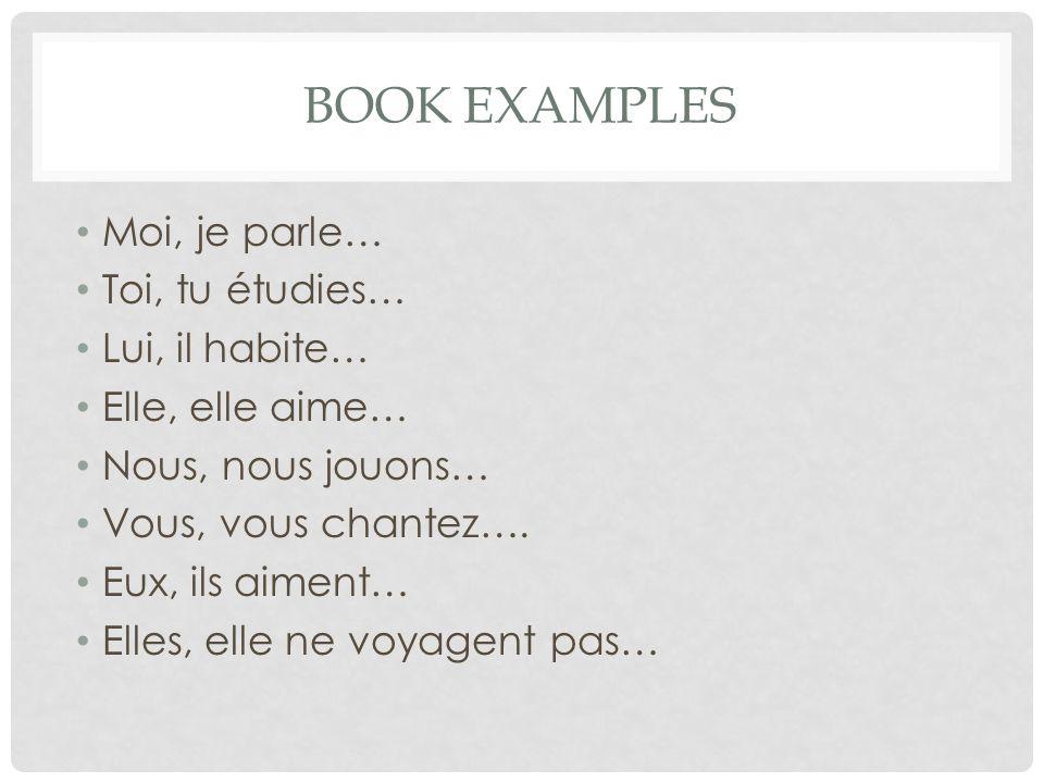 BOOK EXAMPLES Moi, je parle… Toi, tu étudies… Lui, il habite… Elle, elle aime… Nous, nous jouons… Vous, vous chantez…. Eux, ils aiment… Elles, elle ne